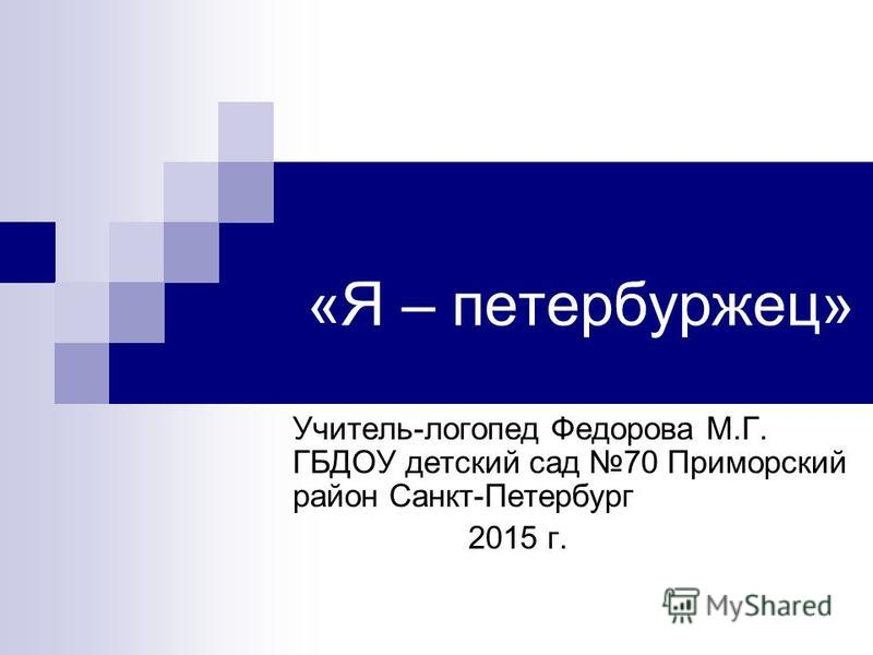 «Я – петербуржец» Учитель-логопед Федорова М.Г. ГБДОУ детский сад 70 Приморский район Санкт-Петербург 2015 г.