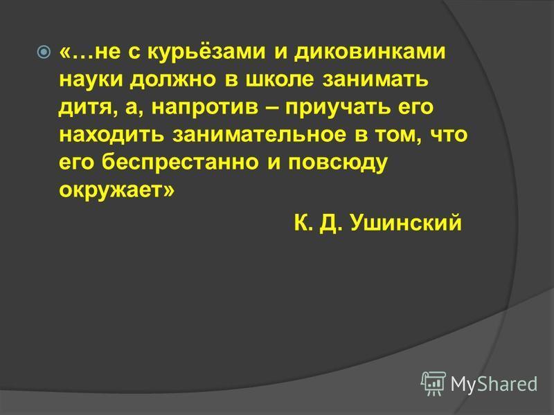 «…не с курьёзами и диковинками науки должно в школе занимать дитя, а, напротив – приучать его находить занимательное в том, что его беспрестанно и повсюду окружает» К. Д. Ушинский