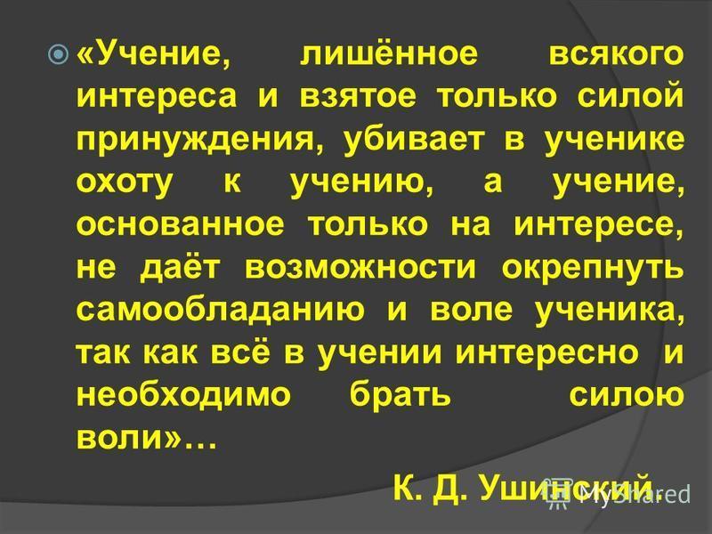 «Учение, лишённое всякого интереса и взятое только силой принуждения, убивает в ученике охоту к учению, а учение, основанное только на интересе, не даёт возможности окрепнуть самообладанию и воле ученика, так как всё в учении интересно и необходимо б