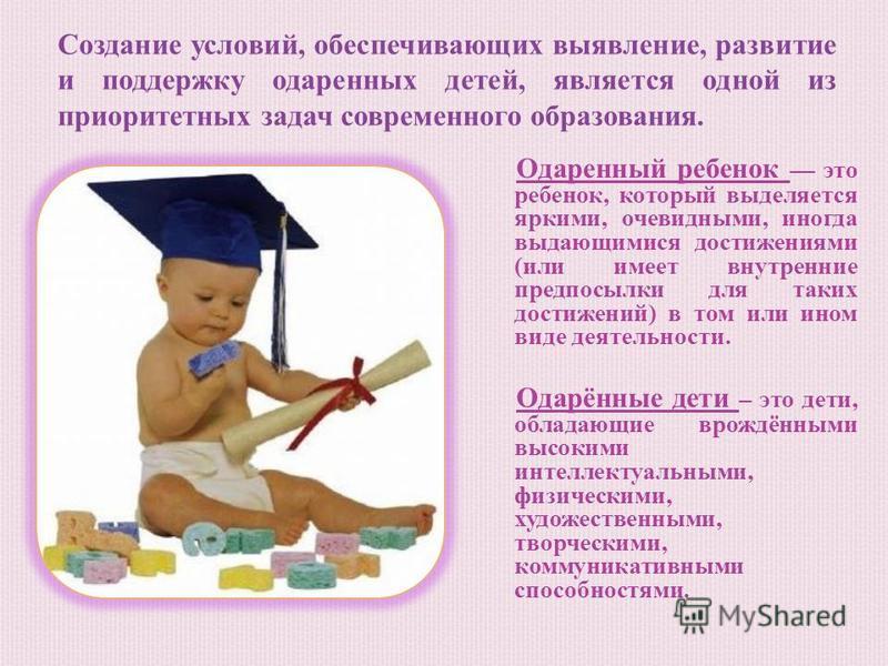 Одаренный ребенок это ребенок, который выделяется яркими, очевидными, иногда выдающимися достижениями (или имеет внутренние предпосылки для таких достижений) в том или ином виде деятельности. Одарённые дети – это дети, обладающие врождёнными высокими