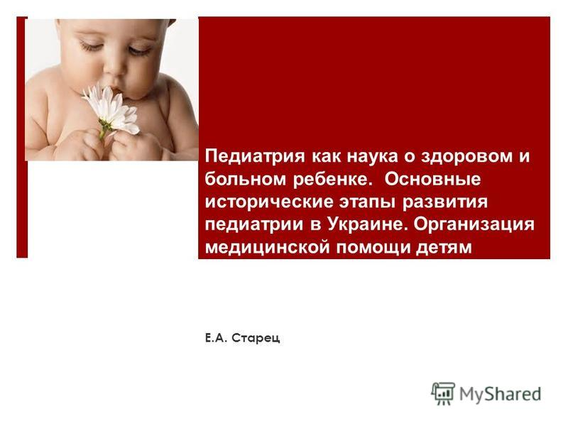 Педиатрия как наука о здоровом и больном ребенке. Основные исторические этапы развития педиатрии в Украине. Организация медицинской помощи детям Е.А. Старец