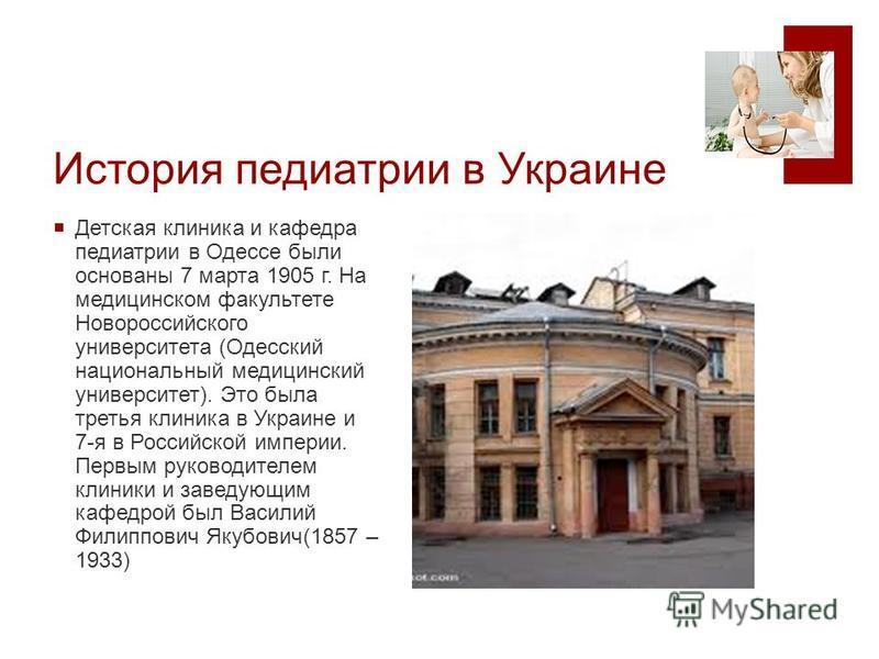 История педиатрии в Украине Детская клиника и кафедра педиатрии в Одессе были основаны 7 марта 1905 г. На медицинском факультете Новороссийского университета (Одесский национальный медицинский университет). Это была третья клиника в Украине и 7-я в Р