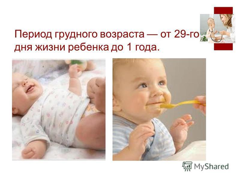 Период грудного возраста от 29-го дня жизни ребенка до 1 года.