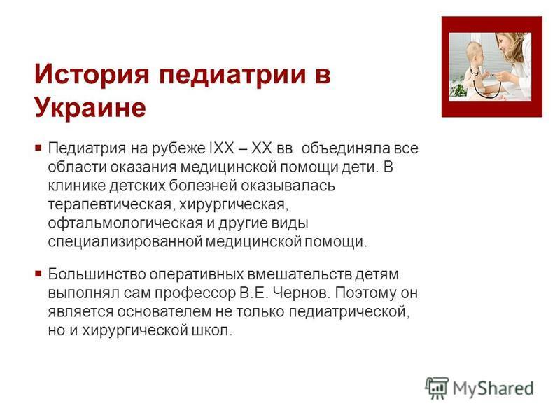 История педиатрии в Украине Педиатрия на рубеже IXX – XX вв объединяла все области оказания медицинской помощи дети. В клинике детских болезней оказывалась терапевтическая, хирургическая, офтальмологическая и другие виды специализированной медицинско