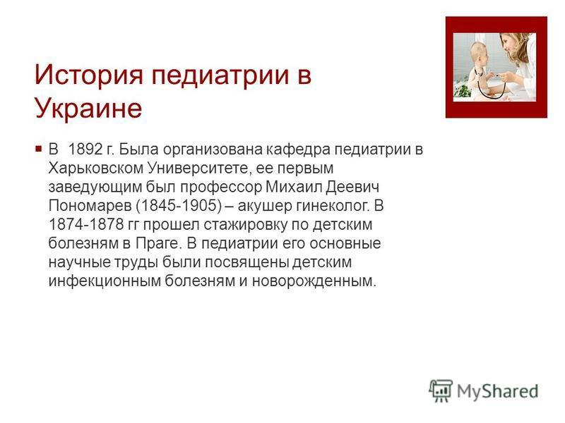 История педиатрии в Украине В 1892 г. Была организована кафедра педиатрии в Харьковском Университете, ее первым заведующим был профессор Михаил Деевич Пономарев (1845-1905) – акушер гинеколог. В 1874-1878 гг прошел стажировку по детским болезням в Пр
