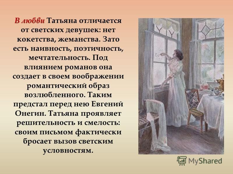 В любви В любви Татьяна отличается от светских девушек: нет кокетства, жеманства. Зато есть наивность, поэтичность, мечтательность. Под влиянием романов она создает в своем воображении романтический образ возлюбленного. Таким предстал перед нею Евген