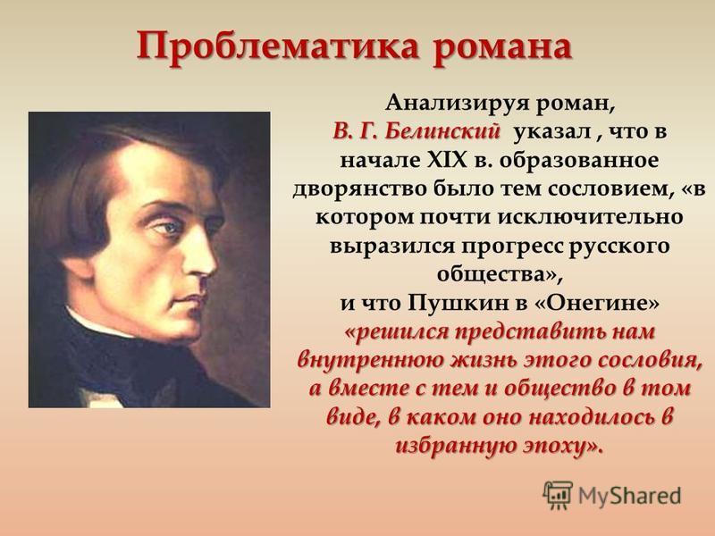 Проблематика романа Анализируя роман, В. Г. Белинский В. Г. Белинский указал, что в начале XIX в. образованное дворянство было тем сословием, «в котором почти исключительно выразился прогресс русского общества», «решился представить нам внутреннюю жи