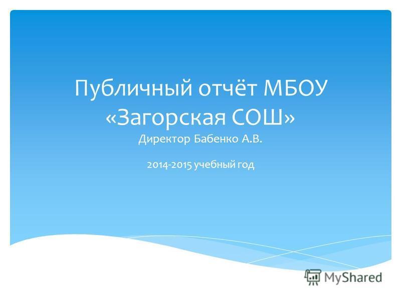 Публичный отчёт МБОУ «Загорская СОШ» Директор Бабенко А.В. 2014-2015 учебный год