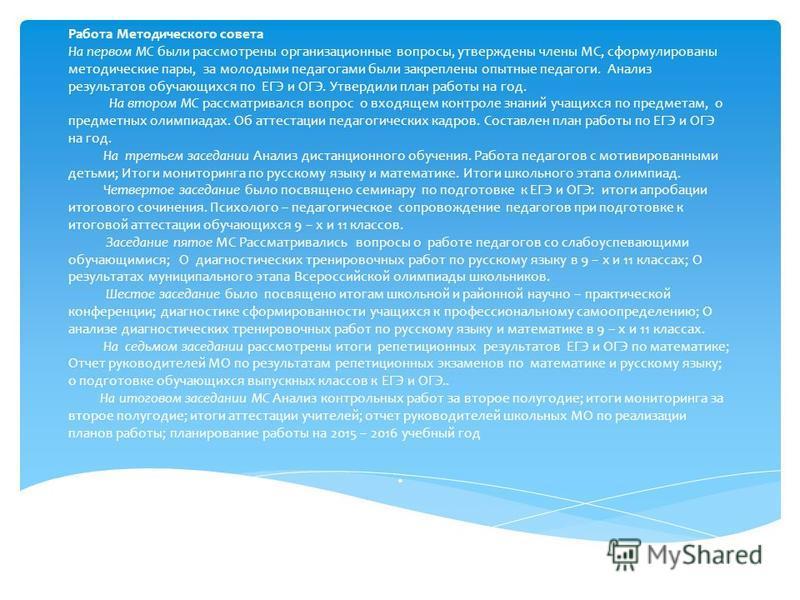 Работа Методического совета На первом МС были рассмотрены организационные вопросы, утверждены члены МС, сформулированы методические пары, за молодыми педагогами были закреплены опытные педагоги. Анализ результатов ообучающихся по ЕГЭ и ОГЭ. Утвердили