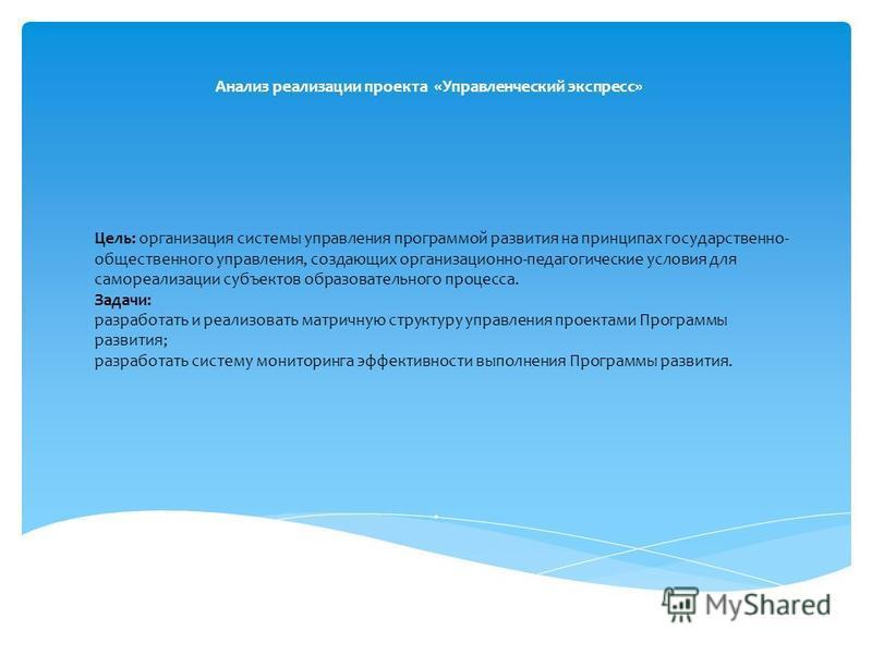 Анализ реализации проекта «Управленческий экспресс». Цель: организация системы управления программой развития на принципах государственно- общественного управления, создающих организационно-педагогические условия для самореализации субъектов образова