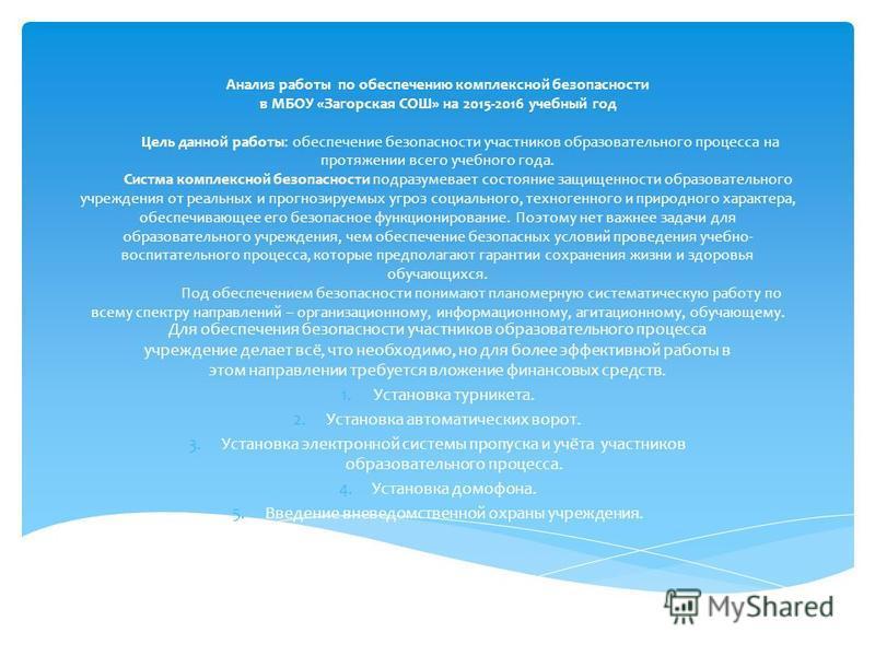 Анализ работы по обеспечению комплексной безопасности в МБОУ «Загорская СОШ» на 2015-2016 учебный год Цель данной работы: обеспечение безопасности участников образовательного просесса на протяжении всего учебного года. Систма комплексной безопасности