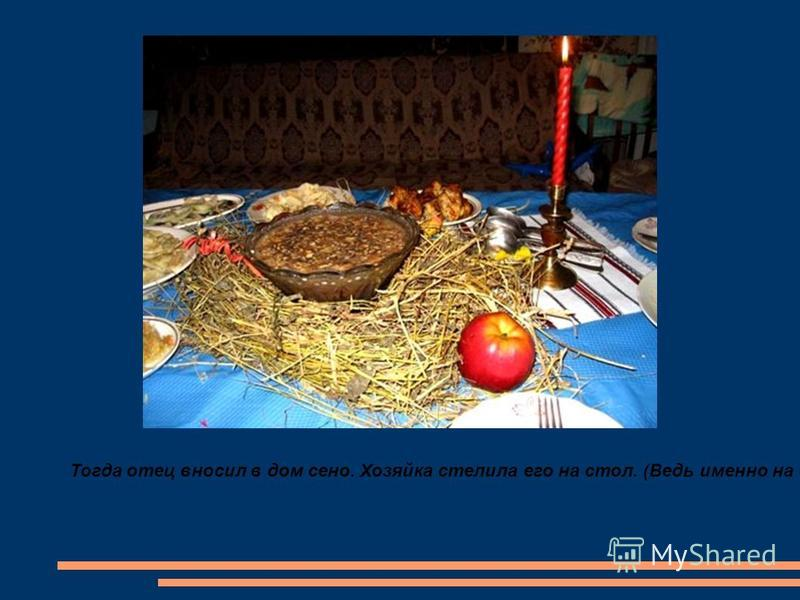 Тогда отец вносил в дом сено. Хозяйка стелила его на стол. (Ведь именно на сено положили маленького Иисуса!) Из этого сена делали гнёздышко, в которое ставили горшок с кутьёй.
