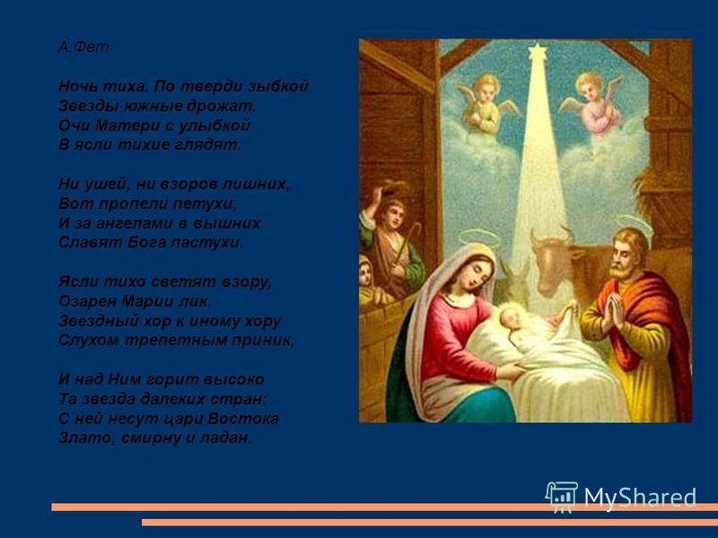 А.Фет Ночь тиха. По тверди зыбкой Звезды южные дрожат. Очи Матери с улыбкой В ясли тихие глядят. Ни ушей, ни взоров лишних, Вот пропели петухи, И за ангелами в вышних Славят Бога пастухи. Ясли тихо светят взору, Озарен Марии лик. Звездный хор к иному