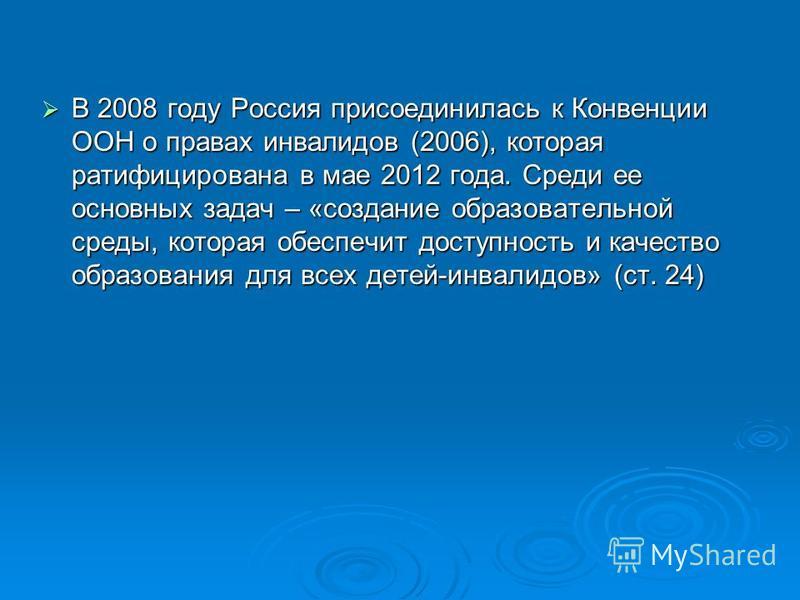 В 2008 году Россия присоединилась к Конвенции ООН о правах инвалидов (2006), которая ратифицирована в мае 2012 года. Среди ее основных задач – «создание образовательной среды, которая обеспечит доступность и качество образования для всех детей-инвали