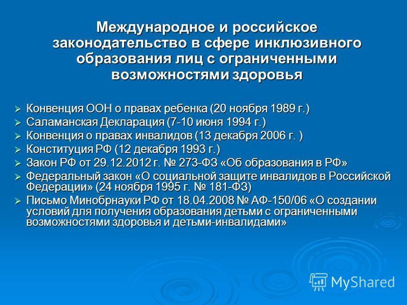 Международное и российское законодательство в сфере инклюзивного образования лиц с ограниченными возможностями здоровья Конвенция ООН о правах ребенка (20 ноября 1989 г.) Конвенция ООН о правах ребенка (20 ноября 1989 г.) Саламанская Декларация (7-10