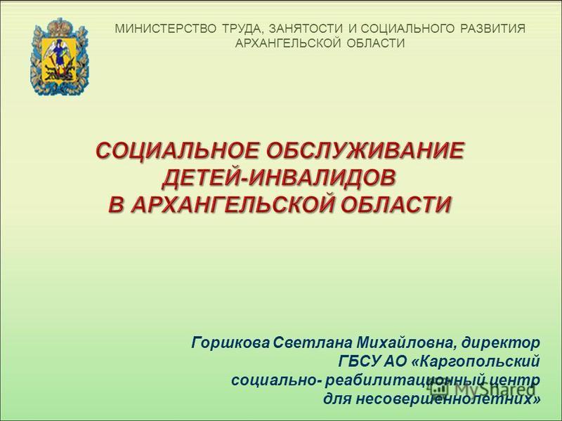 МИНИСТЕРСТВО ТРУДА, ЗАНЯТОСТИ И СОЦИАЛЬНОГО РАЗВИТИЯ АРХАНГЕЛЬСКОЙ ОБЛАСТИ СОЦИАЛЬНОЕ ОБСЛУЖИВАНИЕ ДЕТЕЙ-ИНВАЛИДОВ В АРХАНГЕЛЬСКОЙ ОБЛАСТИ Горшкова Светлана Михайловна, директор ГБСУ АО « Каргопольский социально - реабилитационный центр для несоверше
