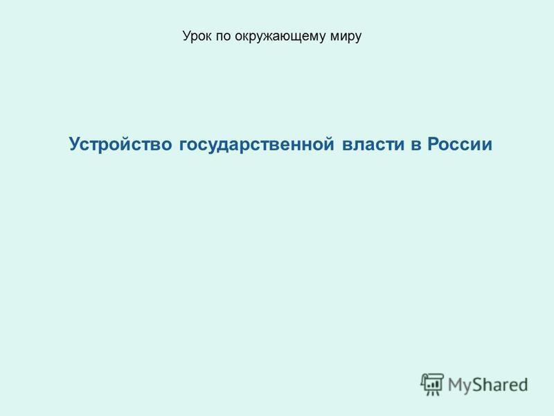 Устройство государственной власти в России Урок по окружающему миру