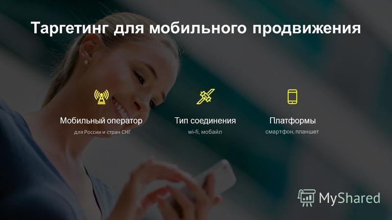 Таргетинг для мобильного продвижения Мобильный оператор Тип соединения Платформы wi-fi, мобайл для России и стран СНГ смартфон, планшет