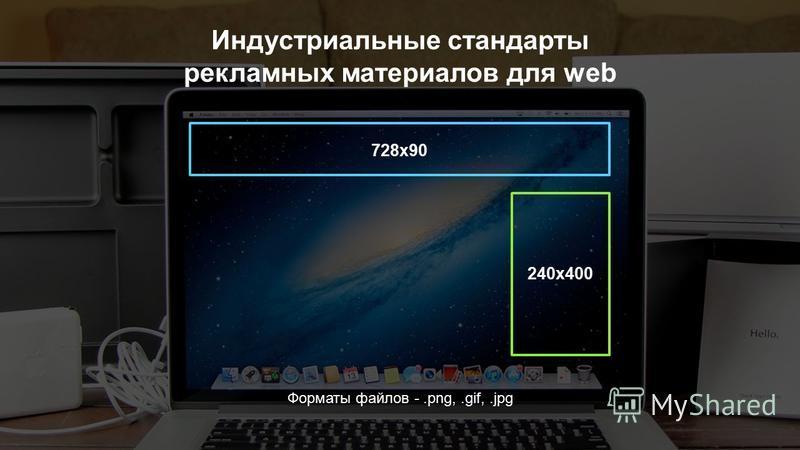 Индустриальные стандарты рекламных материалов для web Форматы файлов -.png,.gif,.jpg 728 х 90 240x400