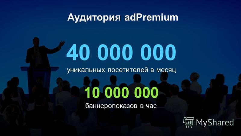 Аудитория adPremium 40 000 000 уникальных посетителей в месяц 10 000 000 баннеропоказов в час