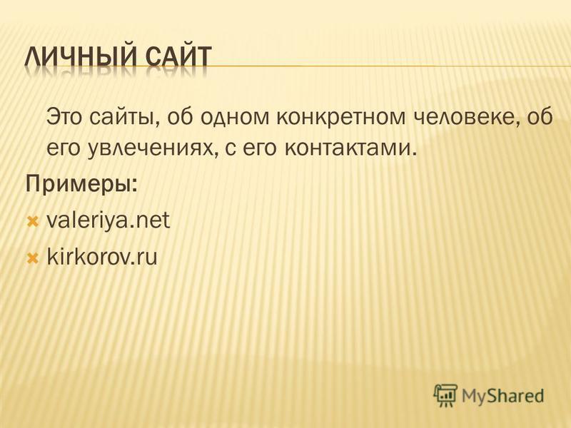 Это сайты, об одном конкретном человеке, об его увлечениях, с его контактами. Примеры: valeriya.net kirkorov.ru