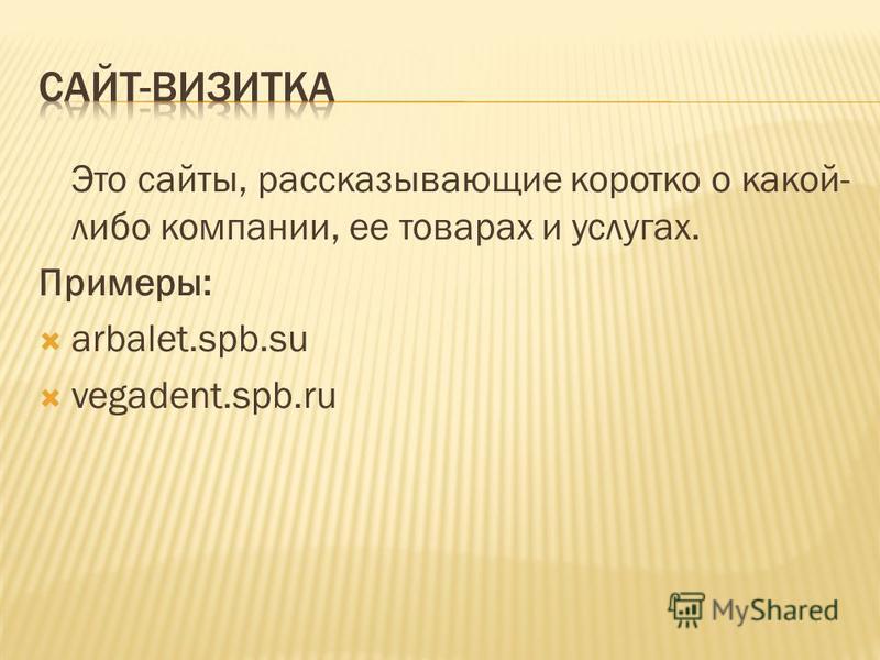Это сайты, рассказывающие коротко о какой- либо компании, ее товарах и услугах. Примеры: arbalet.spb.su vegadent.spb.ru