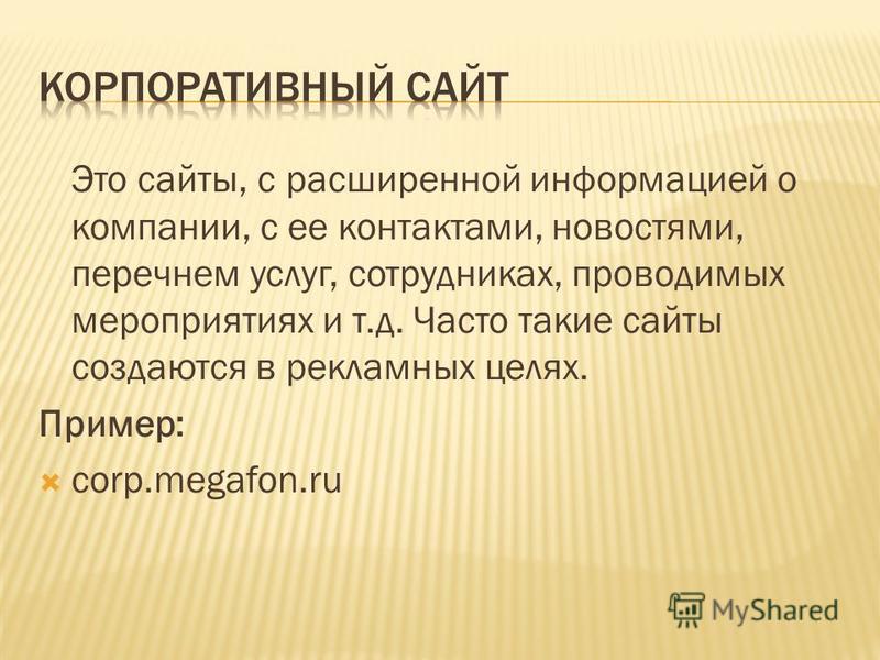 Это сайты, с расширенной информацией о компании, с ее контактами, новостями, перечнем услуг, сотрудниках, проводимых мероприятиях и т.д. Часто такие сайты создаются в рекламных целях. Пример: corp.megafon.ru