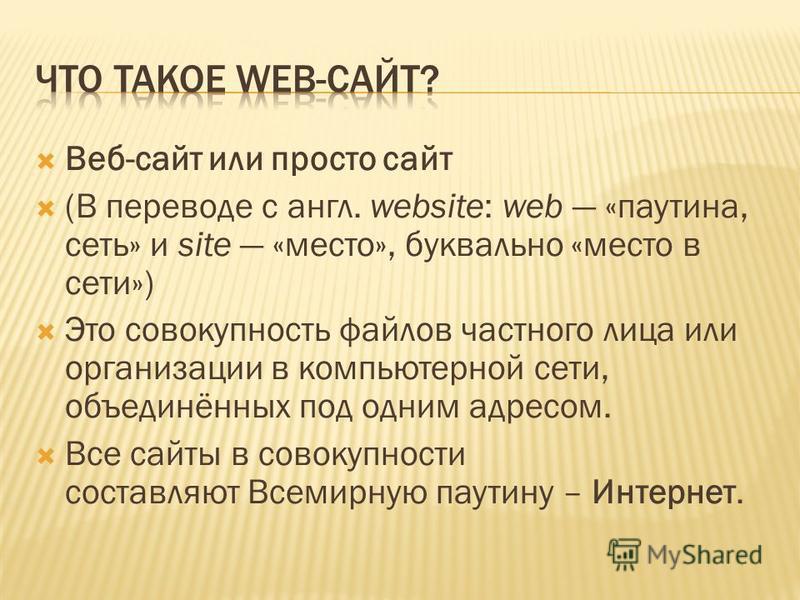 Веб-сайт или просто сайт (В переводе с англ. website: web «паутина, сеть» и site «место», буквально «место в сети») Это совокупность файлов частного лица или организации в компьютерной сети, объединённых под одним адресом. Все сайты в совокупности со
