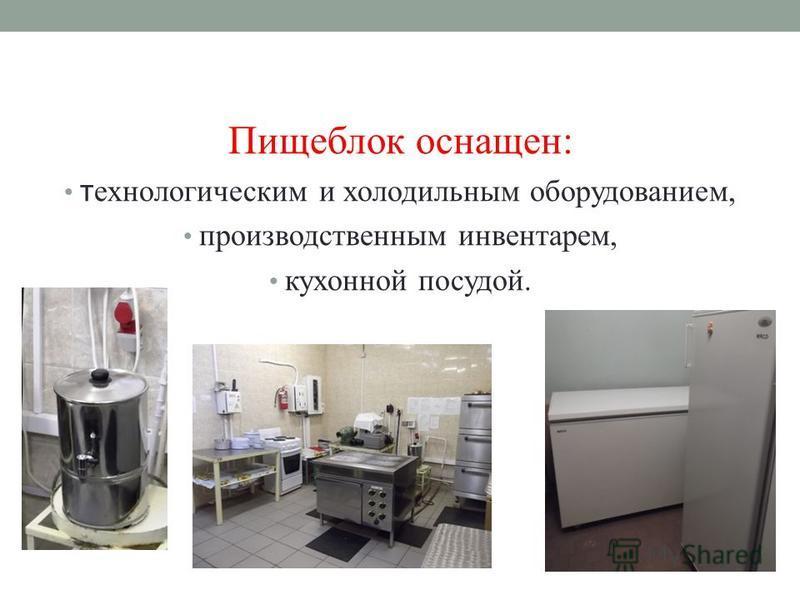 Пищеблок оснащен: технологическими холодильным оборудованием, производственным инвентарем, кухонной посудой.