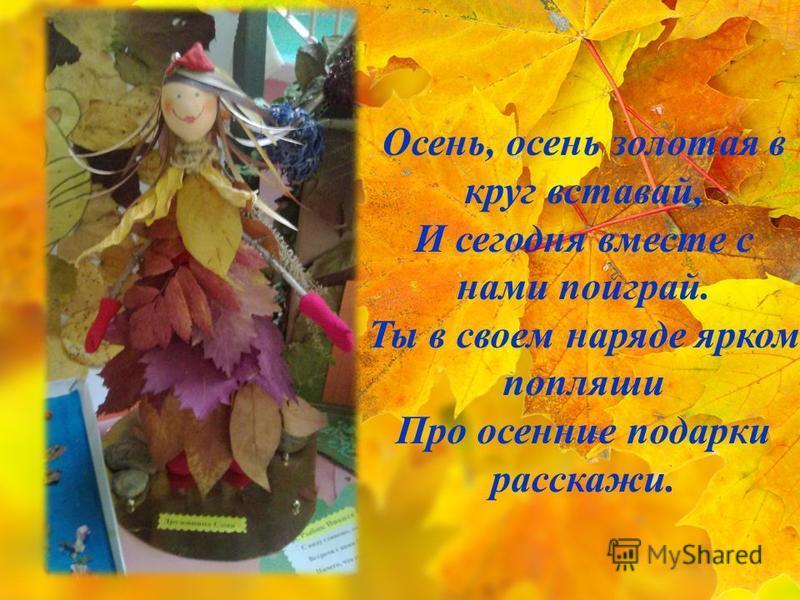 Осень, осень золотая в круг вставай, И сегодня вместе с нами поиграй. Ты в своем наряде ярком попляши Про осенние подарки расскажи.