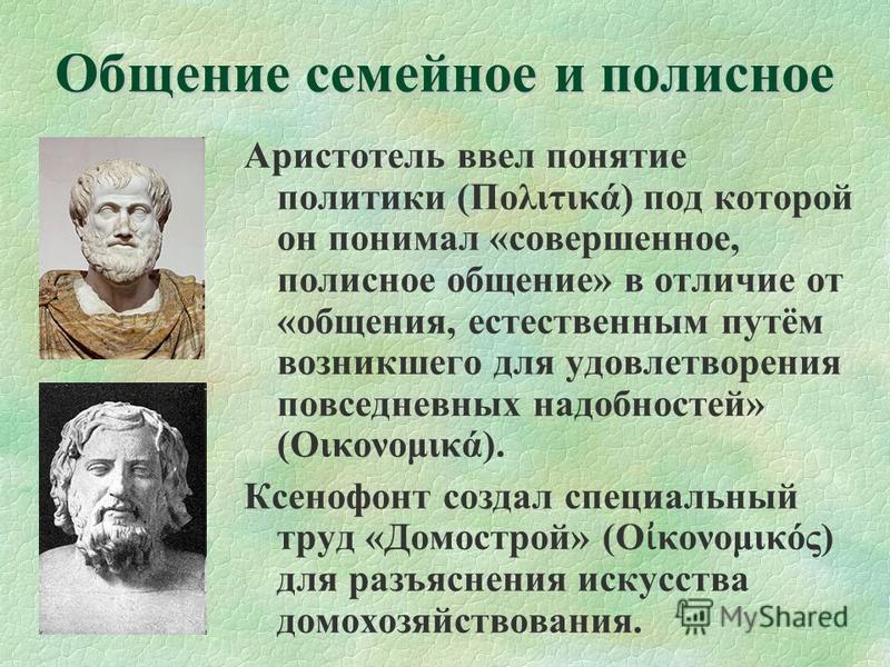 Общение семейное и полисное Аристотель ввел понятие политики (Πολιτικά) под которой он понимал «совершенное, полисное общение» в отличие от «общения, естественным путём возникшего для удовлетворения повседневных надобностей» (Οικονομικά). Ксенофонт с