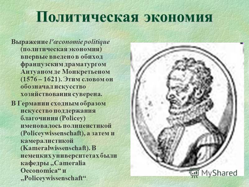 Политическая экономия Выражение l'œconomie politique (политическая экономия) впервые введено в обиход французским драматургом Антуаном де Монкретьеном (1576 – 1621). Этим словом он обозначал искусство хозяйствования суверена. В Германии сходным образ