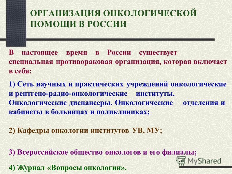ОРГАНИЗАЦИЯ ОНКОЛОГИЧЕСКОЙ ПОМОЩИ В РОССИИ В настоящее время в России существует специальная противораковая организация, которая включает в себя: 1) Сеть научных и практических учреждений онкологические и рентгено-радио-онкологические институты. Онко