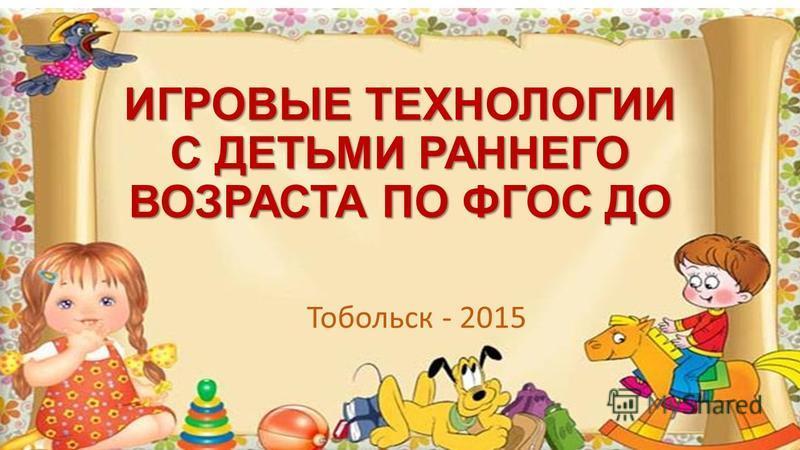 Тобольск - 2015 ИГРОВЫЕ ТЕХНОЛОГИИ С ДЕТЬМИ РАННЕГО ВОЗРАСТА ПО ФГОС ДО