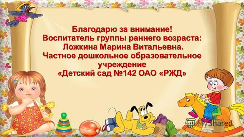 Благодарю за внимание! Воспитатель группы раннего возраста: Ложкина Марина Витальевна. Частное дошкольное образовательное учреждение «Детский сад 142 ОАО «РЖД»