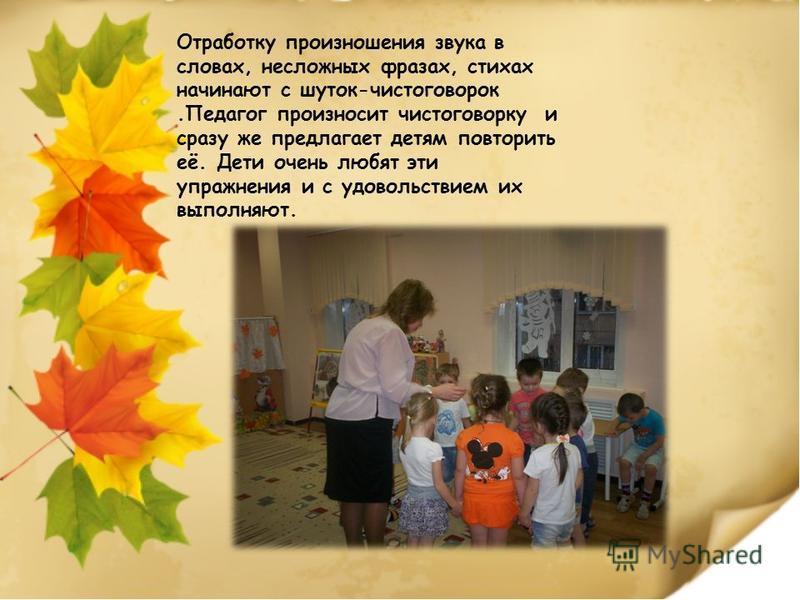 Отработку произношения звука в словах, несложных фразах, стихах начинают с шуток-чистоговорок.Педагог произносит чистоговорку и сразу же предлагает детям повторить её. Дети очень любят эти упражнения и с удовольствием их выполняют.