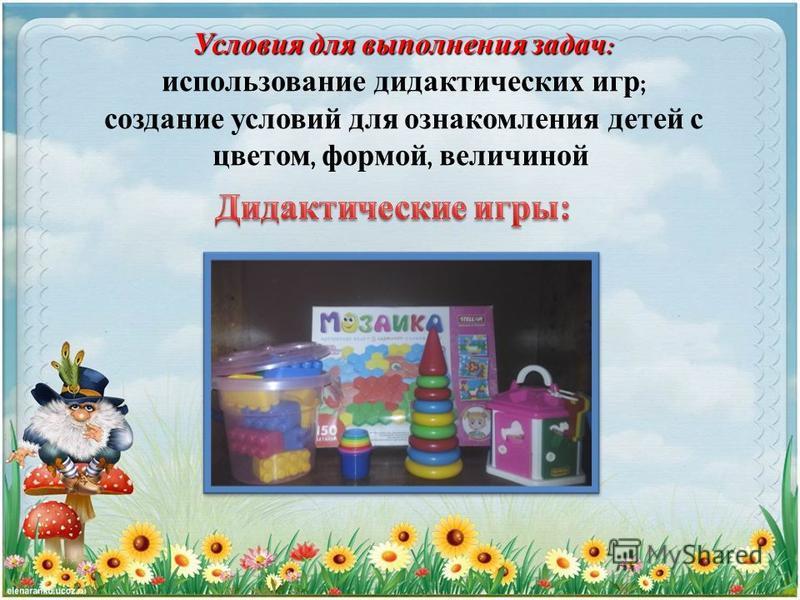 Условия для выполнения задач : Условия для выполнения задач : использование дидактических игр ; создание условий для ознакомления детей с цветом, формой, величиной