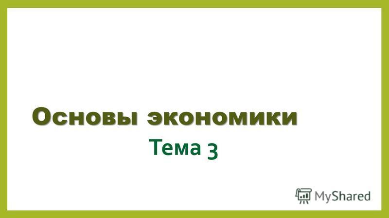 Тема 3 Основы экономики