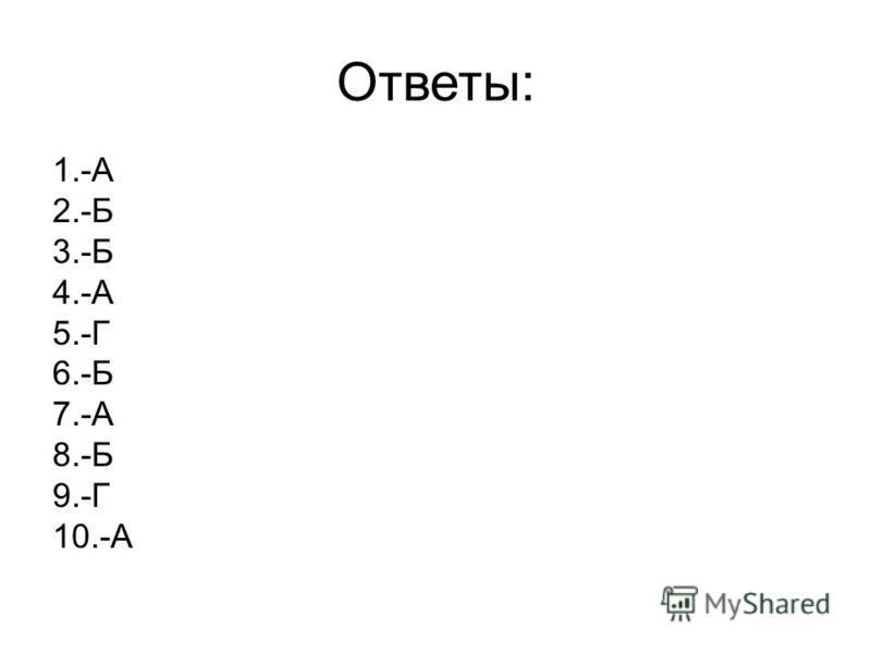 Ответы: 1.-А 2.-Б 3.-Б 4.-А 5.-Г 6.-Б 7.-А 8.-Б 9.-Г 10.-А