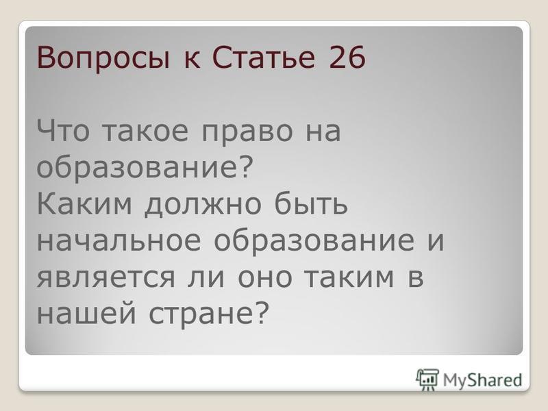 Вопросы к Статье 26 Что такое право на образование? Каким должно быть начальное образование и является ли оно таким в нашей стране?
