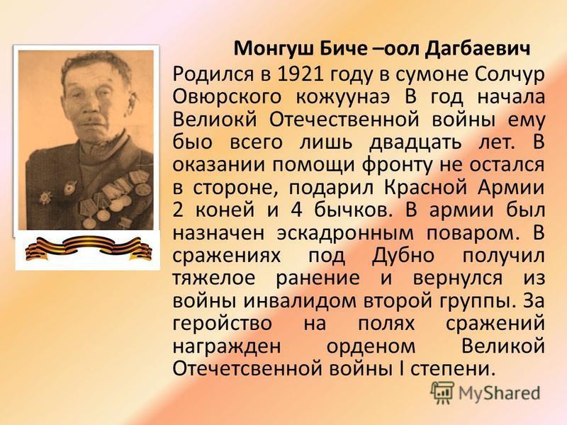 Монгуш Биче –оол Дагбаевич Родился в 1921 году в сумоне Солчур Овюрского кожуунаэ В год начала Велиокй Отечественной войны ему было всего лишь двадцать лет. В оказании помощи фронту не остался в стороне, подарил Красной Армии 2 коней и 4 бычков. В ар