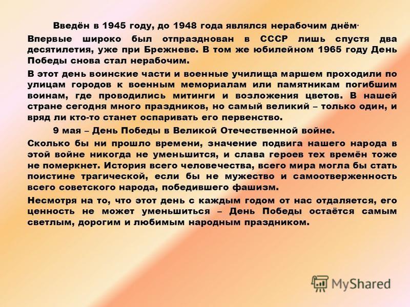 Введён в 1945 году, до 1948 года являлся нерабочим днём. Впервые широко был отпразднован в СССР лишь спустя два десятилетия, уже при Брежневе. В том же юбилейном 1965 году День Победы снова стал нерабочим. В этот день воинские части и военные училища