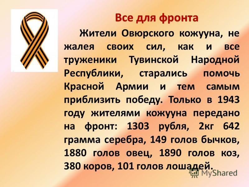 Жители Овюрского кожууна, не жалея своих сил, как и все труженики Тувинской Народной Республики, старались помочь Красной Армии и тем самым приблизить победу. Только в 1943 году жителями кожууна передано на фронт: 1303 рубля, 2 кг 642 грамма серебра,