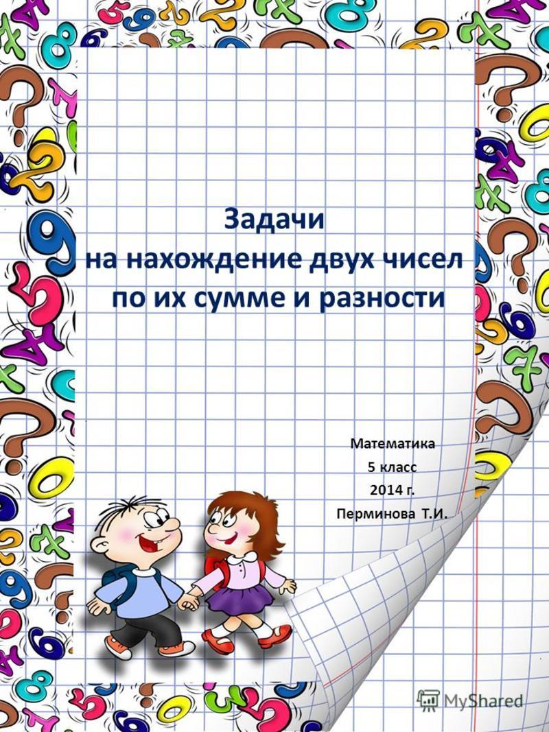 Задачи на нахождение двух чисел по их сумме и разности Математика 5 класс 2014 г. Перминова Т.И.