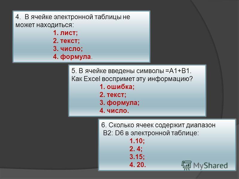 4. В ячейке электронной таблицы не может находиться: 1. лист; 2. текст; 3. число; 4. формула. 5. В ячейке введены символы =А1+В1. Как Excel воспримет эту информацию? 1. ошибка; 2. текст; 3. формула; 4. число. 6. Сколько ячеек содержит диапазон B2: D6