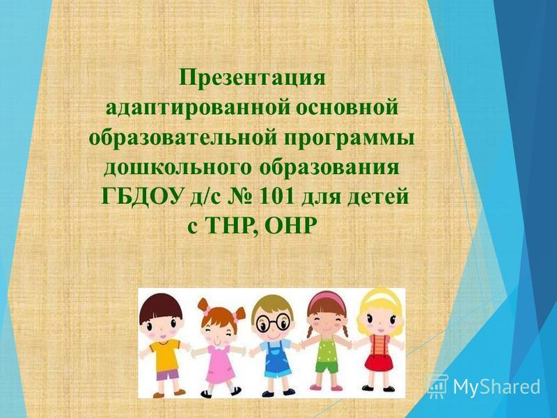Презентация адаптированной основной образовательной программы дошкольного образования ГБДОУ д/с 101 для детей с ТНР, ОНР