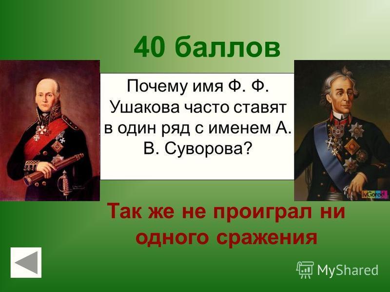 40 баллов Так же не проиграл ни одного сражения АРМИЯАРМИЯ Почему имя Ф. Ф. Ушакова часто ставят в один ряд с именем А. В. Суворова?