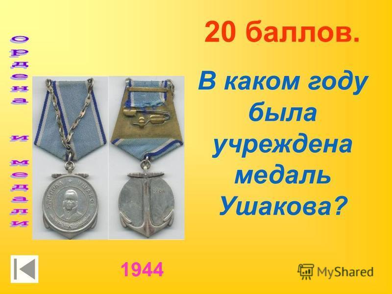 20 баллов. В каком году была учреждена медаль Ушакова? 1944