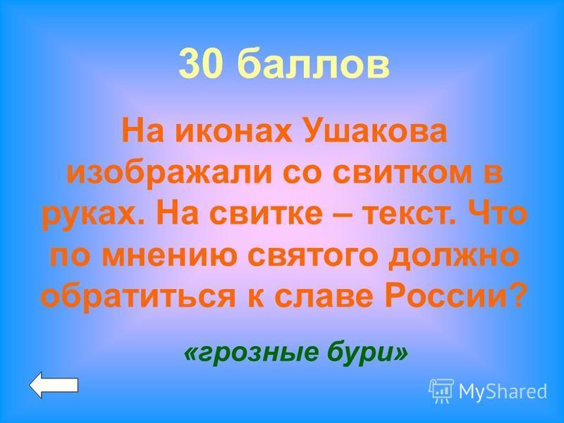 30 баллов На иконах Ушакова изображали со свитком в руках. На свитке – текст. Что по мнению святого должно обратиться к славе России? «грозные бури»