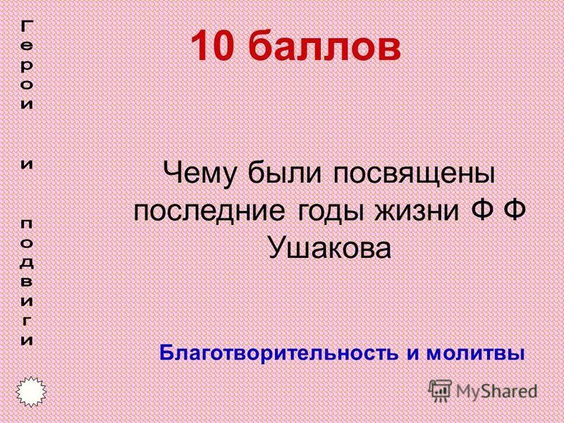 10 баллов Благотворительность и молитвы Чему были посвящены последние годы жизни Ф Ф Ушакова